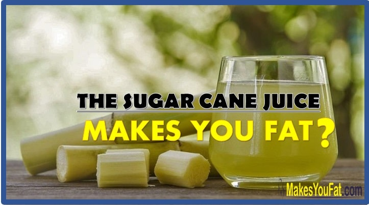 The sugarcane juice makes you fat